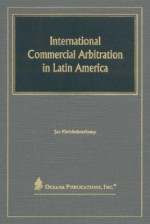 International Commercial Arbitration in Latin America: Regulation and Practice in the Mercosur and the Associated Countries - Jan Kleinheisterkamp