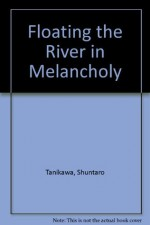 Floating the River in Melancholy - Shuntarō Tanikawa