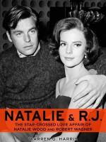 Natalie and R.J.: The Star-Crossed Love Affair of Natalie Wood and Robert Wagner - Warren G. Harris
