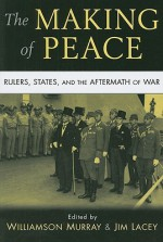 The Making of Peace: Rulers, States, and the Aftermath of War - Williamson Murray, Jim Lacey