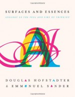 Surfaces and Essences: Analogy as the Fuel and Fire of Thinking - Douglas R. Hofstadter, Emmanuel Sander