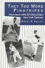 They Too Wore Pinstripes: Interviews with 20 Glory-Days New York Yankees - Brent Kelley