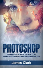 Photoshop: From Beginner to Pro In Less than 1 Day - Step By Step Guide to Learning the Basics In No Time (Digital Photography, Graphic Design, Photo Editing) - James Clark