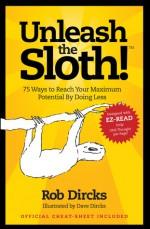 Unleash the Sloth! 75 Ways to Reach Your Maximum Potential By Doing Less - Rob Dircks, Dave Dircks
