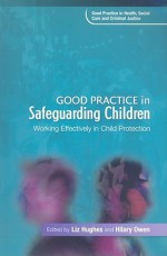 Good Practice in Safeguarding Children: Working Effectively in Child Protection - Liz Hughes, Hilary Owen