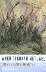 When Deborah Met Jael: Lesbian Biblical Hermeneutics - Deryn Guest