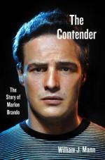 The Contender: The Story of Marlon Brando - William J. Mann