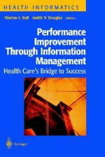 Performance Improvement Through Information Management: Health Care S Bridge to Success - Marion J. Ball, Judith V. Douglas