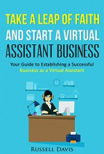Take a Leap of Faith And Start a Virtual Assistant Business: Your Guide to Establishing a Successful Business As a Virtual Assistant - Russell Davis