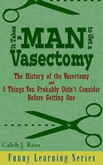 It Takes a Man to Get a Vasectomy: The History of the Vasectomy and 5 Things You Probably Didn't Consider Before Getting One (Funny Learning Series Book 2) - Caleb J. Ross