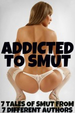 Addicted To Smut (7 Tales of Smut From 7 Different Authors) - Scotty Diggler, Dirk Rockwell, Jeremy Holmes, Aaron Grimes, JT Holland, Michael Scott Taylor, TJ Holland