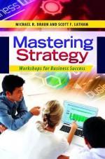 Mastering Strategy: Workshops for Business Success - Michael Braun, Scott Latham