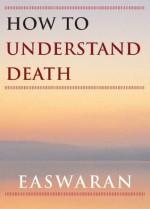 How to Understand Death (Easwaran Inspirations) - Eknath Easwaran