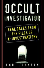 Occult Investigator: Real Cases From The Files Of X-investigations - Bob Johnson