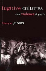 Fugitive Cultures: Race, Violence, and Youth - Henry A. Giroux