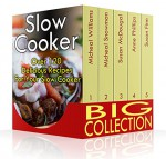 Slow Cooker Big Collection: Over 120 Delicious Recipes For Your Slow Cooker: (Slow Cooker Cookbook, Slow Cooker Recipes) (Slow Cooker Freezer Meals Recipes) - Micheal Snowman, Susan McDougal, Anne Phillips, Micheal Williams, Susan Finn