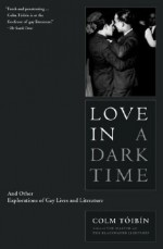 Love in a Dark Time: And Other Explorations of Gay Lives and Literature - Colm Tóibín