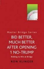 Bid Better, Much Better After Opening 1 No-Trump: Bidding to Win at Bridge - Ron Klinger