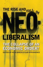 The Rise and Fall of Neoliberalism: The Collapse of an Economic Order? - Kean Birch, Vlad Mykhnenko