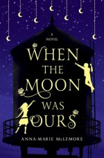 When the Moon was Ours: A Novel - Anna-Marie McLemore