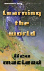 Learning the World: A Scientific Romance - Ken MacLeod