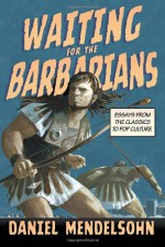 Waiting for the Barbarians: Essays from the Classics to Pop Culture - Daniel Mendelsohn