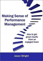 Making Sense of Performance Management: How to Get Great Results Form an Engaged Team - Jason Wright