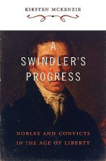 A Swindler's Progress: Nobles and Convicts in the Age of Liberty - Kirsten McKenzie