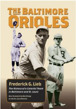 The Baltimore Orioles: The History of a Colorful Team in Baltimore and St. Louis - Frederick G. Lieb, Bob Broeg