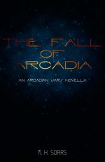 The Fall of Arcadia - M.H. Soars