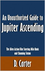 An Unauthorized Guide to Jupiter Ascending: The Alien Action Film Starring Mila Kunis and Channing Tatum [Article] - D. Carter
