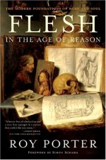 Flesh in the Age of Reason: The Modern Foundations of Body and Soul - Roy Porter, Simon Schama