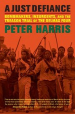 A Just Defiance: Bombmakers, Insurgents, and the Treason Trial of the Delmas Four - Peter Harris