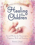Healing Our Children: Because Your New Baby Matters! Sacred Wisdom for Preconception, Pregnancy, Birth and Parenting (Ages 0-6) - Ramiel Nagel, Sally Fallon