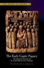 The Early Coptic Papacy: The Egyptian Church and Its Leadership in Late Antiquity - Stephen J. Davis
