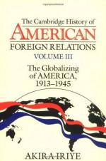 The Cambridge History of American Foreign Relations: Volume 3, The Globalizing of America, 1913-1945 - Akira Iriye