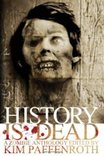 History is Dead: A Zombie Anthology - Kim Paffenroth, David Dunwoody, Leila Eadie, James Roy Daley, Juleigh Howard-Hobson, Rebecca Brock, Joe McKinney, Jonathan Maberry, Derek Gunn, John Peel, Rick Moore, Paula R. Stiles, Christine Morgan, Scott A. Johnson, Carole Lanham, Raoul Wainscoting, Jenny Ashford, Pat