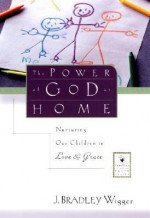 The Power of God at Home: Nurturing Our Children in Love and Grace - J. Bradley Wigger