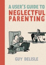 A User's Guide to Neglectful Parenting - Guy Delisle