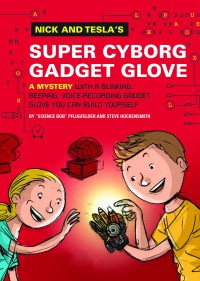Nick and Tesla's Super-Cyborg Gadget Glove: A Mystery with a Blinking, Beeping, Voice-Recording Gadget Glove You Can Build Yourself - Steve Hockensmith, Bob Pflugfelder