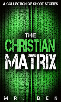 The Christian Matrix: A Collection of Short Stories - MR Ben
