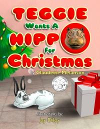 Teggie Wants a Hippo for Christmas - Claudette Melanson, Jay Diloy