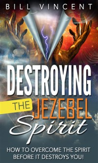 Destroying the Jezebel Spirit: How to Overcome the Spirit Before It Destroys You! - Bill Vincent