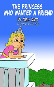 Children's Books ages 4-8: The Princess Who Wanted a Friend - Dr. Orly Katz