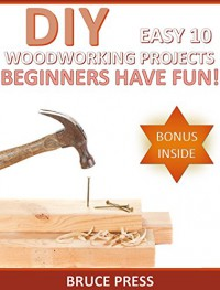 DIY Easy 10 Woodworking Projects: Beginners Have Fun! (woodworking plans, diy projects, kitchen cabinets) - Bruce Press