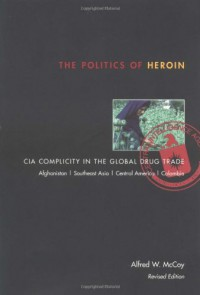 The Politics of Heroin: CIA Complicity in the Global Drug Trade - Alfred W. McCoy