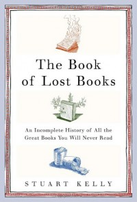 The Book of Lost Books: An Incomplete History of All the Great Books You'll Never Read - Stuart Kelly