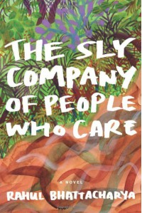 The Sly Company of People Who Care - Rahul Bhattacharya