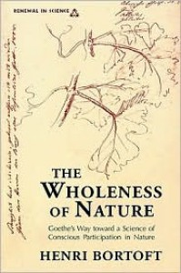 The Wholeness of Nature : Goethe's Way Toward a Science of Conscious Participation in Nature - Henri Bortoft