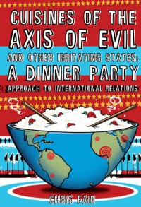 Cuisines of the Axis of Evil and Other Irritating States: A Dinner Party Approach to International Relations - Chris Fair